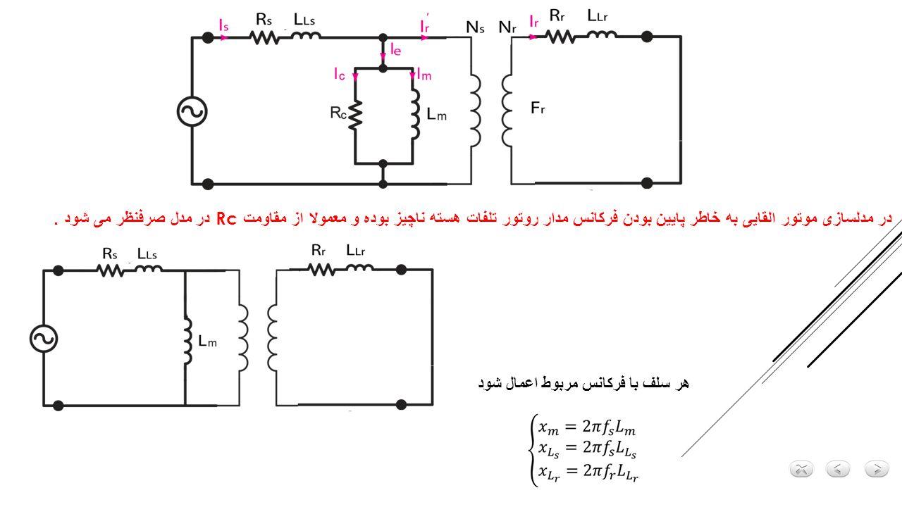 در مدلسازی موتور القایی به خاطر پایین بودن فرکانس مدار روتور تلفات هسته ناچیز بوده و معمولا از مقاومت Rc در مدل صرفنظر می شود .