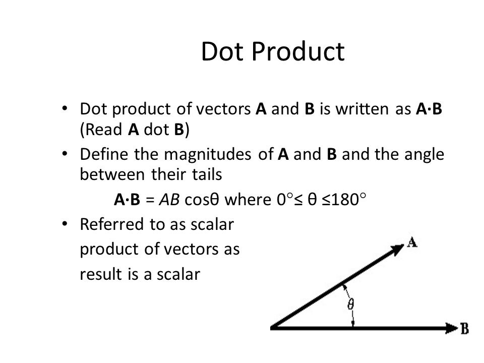 Dot Product Dot product of vectors A and B is written as A·B (Read A dot B) Define the magnitudes of A and B and the angle between their tails.