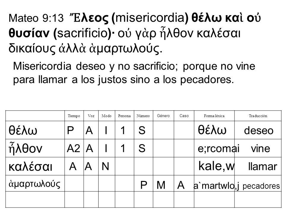 Mateo 9:13 Ἔλεος (misericordia) θέλω καὶ οὐ θυσίαν (sacrificio)· οὐ γὰρ ἦλθον καλέσαι δικαίους ἀλλὰ ἁμαρτωλούς.