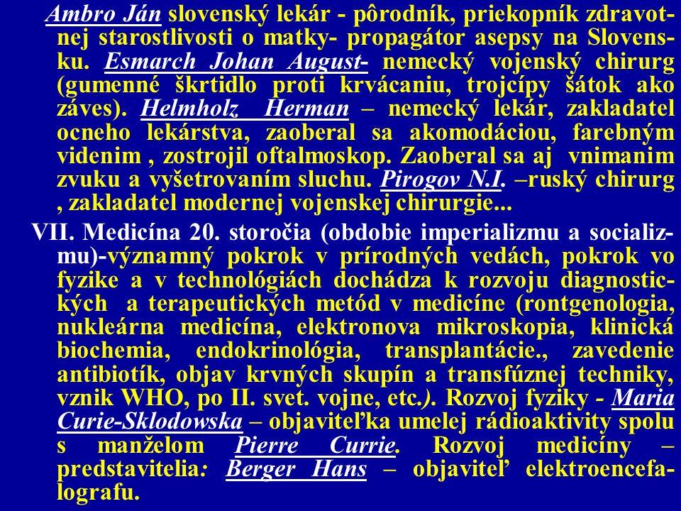 Ambro Ján slovenský lekár - pôrodník, priekopník zdravot-nej starostlivosti o matky- propagátor asepsy na Slovens-ku. Esmarch Johan August- nemecký vojenský chirurg (gumenné škrtidlo proti krvácaniu, trojcípy šátok ako záves). Helmholz Herman – nemecký lekár, zakladatel ocneho lekárstva, zaoberal sa akomodáciou, farebným videnim , zostrojil oftalmoskop. Zaoberal sa aj vnimanim zvuku a vyšetrovaním sluchu. Pirogov N.I. –ruský chirurg , zakladatel modernej vojenskej chirurgie...