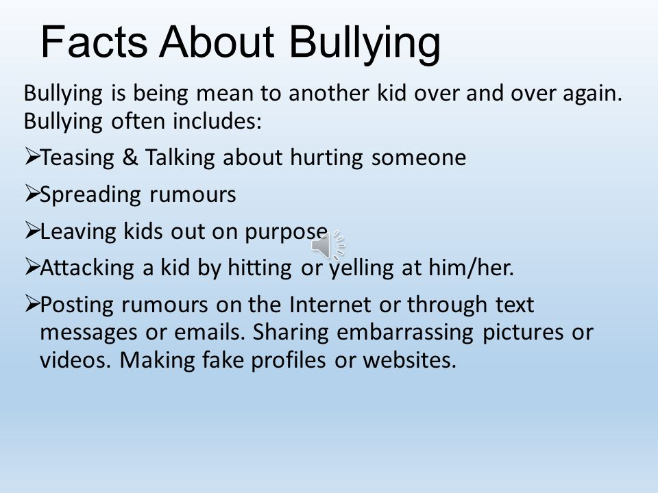 Facts About Bullying Bullying is being mean to another kid over and over again. Bullying often includes: