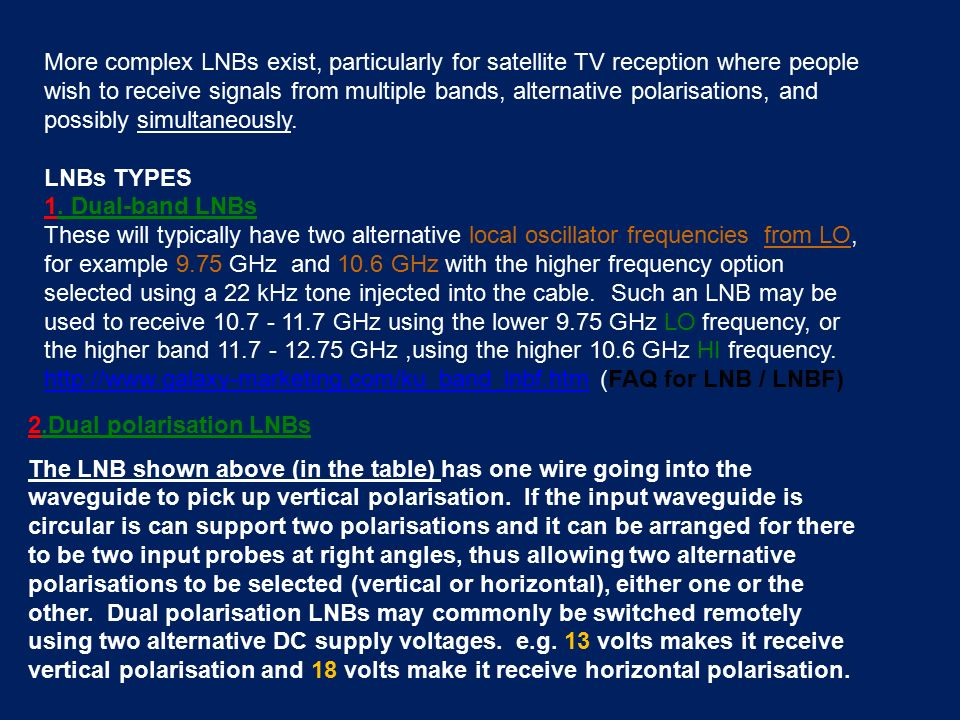 More complex LNBs exist, particularly for satellite TV reception where people wish to receive signals from multiple bands, alternative polarisations, and possibly simultaneously.