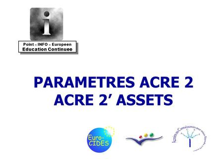 PARAMETRES ACRE 2 ACRE 2 ASSETS Point « INFO » Europeen Education Continuee Point « INFO » Europeen Education Continuee.