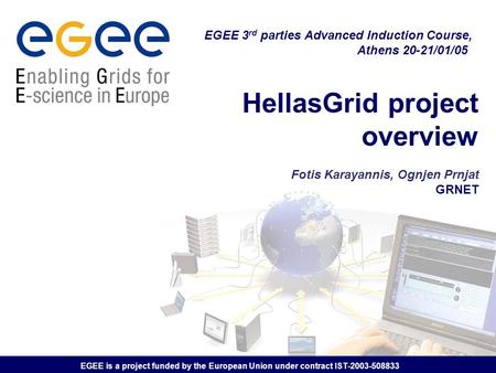 EGEE is a project funded by the European Union under contract IST-2003-508833 HellasGrid project overview Fotis Karayannis, Ognjen Prnjat GRNET EGEE 3.