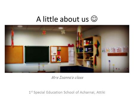 A little about us Mrs Ioanna's class 1 st Special Education School of Acharnai, Attiki.