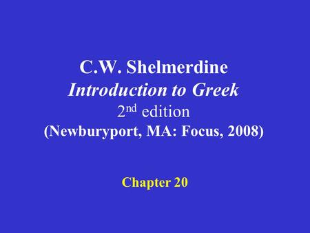 C.W. Shelmerdine Introduction to Greek 2 nd edition (Newburyport, MA: Focus, 2008) Chapter 20.