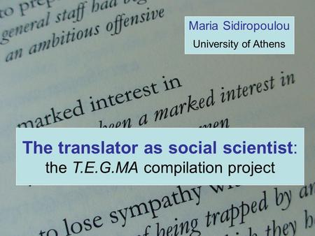 The translator as social scientist: the T.E.G.MA compilation project Maria Sidiropoulou University of Athens.