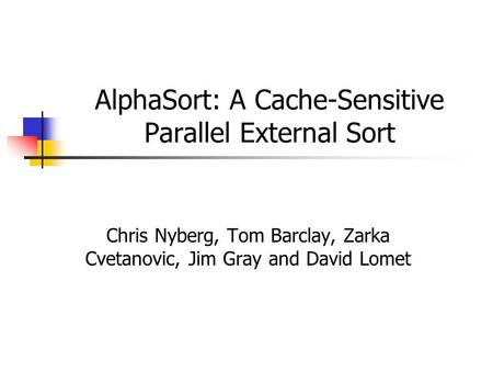 AlphaSort: A Cache-Sensitive Parallel External Sort Chris Nyberg, Tom Barclay, Zarka Cvetanovic, Jim Gray and David Lomet.