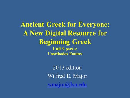 Ancient Greek for Everyone: A New Digital Resource for Beginning Greek Unit 9 part 2: Unorthodox Futures 2013 edition Wilfred E. Major