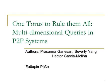 1 One Torus to Rule them All: Multi-dimensional Queries in P2P Systems Authors: Prasanna Ganesan, Beverly Yang, Hector Garcia-Molina Ευθυμία Ρόβα.