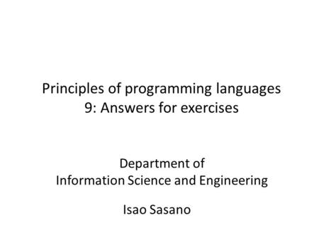 Principles of programming languages 9: Answers for exercises Isao Sasano Department of Information Science and Engineering.
