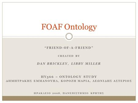 """FRIEND-OF-A-FRIEND"" CREATED BY DAN BRICKLEY, LIBBY MILLER HY566 – ONTOLOGY STUDY ΔΗΜΗΤΡΑΚΗΣ ΕΜΜΑΝΟΥΗΛ, ΚΟΡΟΖΗ ΜΑΡΙΑ, ΛΕΩΝΙΔΗΣ ΑΣΤΕΡΙΟΣ ΗΡΑΚΛΕΙΟ 2008,"
