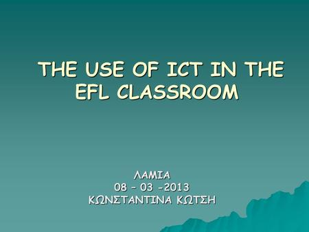 THE USE OF ICT IN THE EFL CLASSROOM THE USE OF ICT IN THE EFL CLASSROOM ΛΑΜΙΑ 08 – 03 -2013 ΚΩΝΣΤΑΝΤΙΝΑ ΚΩΤΣΗ.