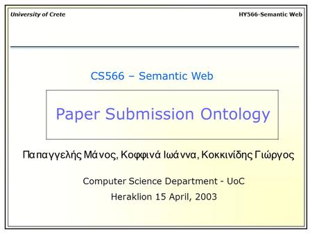 University of Crete HY566-Semantic Web CS566 – Semantic Web Computer Science Department - UoC Heraklion 15 April, 2003 Παπαγγελής Μάνος, Κοφφινά Ιωάννα,