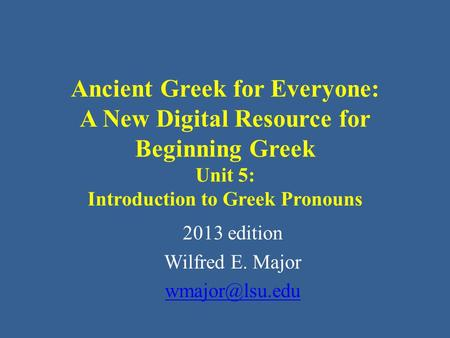 Ancient Greek for Everyone: A New Digital Resource for Beginning Greek Unit 5: Introduction to Greek Pronouns 2013 edition Wilfred E. Major