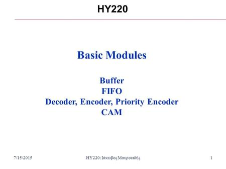 7/15/2015HY220: Ιάκωβος Μαυροειδής1 HY220 Basic Modules Buffer FIFO Decoder, Encoder, Priority Encoder CAM.