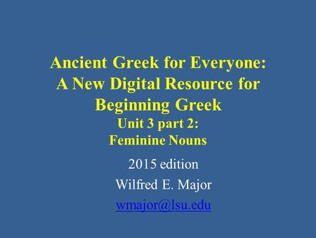 Ancient Greek for Everyone: A New Digital Resource for Beginning Greek Unit 3 part 2: Feminine Nouns 2015 edition Wilfred E. Major