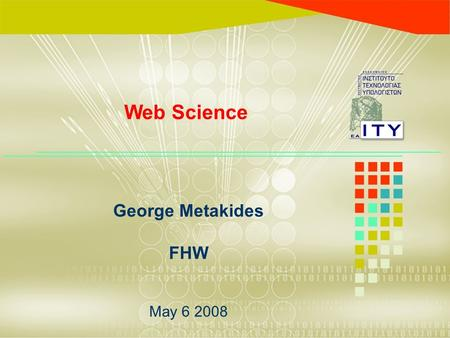 George Metakides FHW May 6 2008 Web Science. Web science timeline 1992: Tim Berners-Lee presents Web in Geneva (CERN) 1993: World Wide Web Consortium.