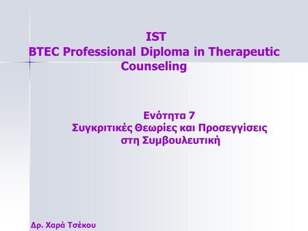 IST BTEC Professional Diploma in Therapeutic Counseling Δρ. Χαρά Τσέκου Ενότητα 7 Συγκριτικές Θεωρίες και Προσεγγίσεις στη Συμβουλευτική.