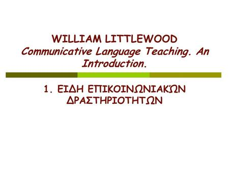 WILLIAM LITTLEWOOD Communicative Language Teaching. An Introduction. 1. ΕIΔΗ ΕΠΙΚΟΙΝΩΝΙΑΚΏΝ ΔΡΑΣΤΗΡΙΟΤHΤΩΝ.
