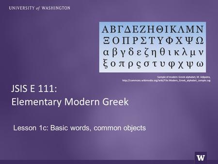 Lesson 1c: Basic words, common objects JSIS E 111: Elementary Modern Greek Sample of modern Greek alphabet, M. Adiputra,