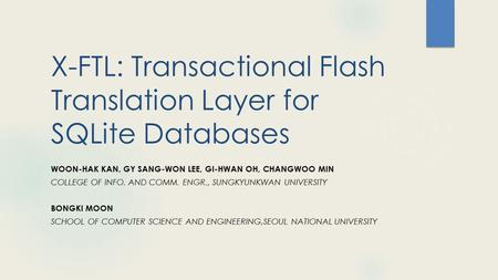 X-FTL: Transactional Flash Translation Layer for SQLite Databases WOON-HAK KAN, GY SANG-WON LEE, GI-HWAN OH, CHANGWOO MIN COLLEGE OF INFO. AND COMM. ENGR.,