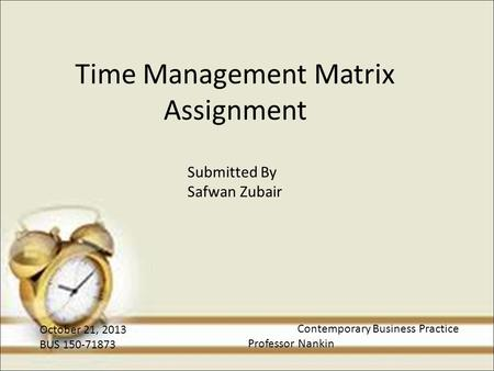 Time Management Matrix Assignment Submitted By Safwan Zubair October 21, 2013 BUS 150-71873 Contemporary Business Practice Professor Nankin.