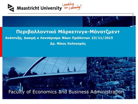 Welcome to Maastricht University Faculty of Economics and Business Administration Περιβαλλοντικό Μάρκετινγκ-Μάνατζμεντ Ανάπτυξη, Δοκιμή κ Λανσάρισμα Νέων.