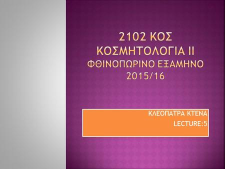 KΛΕΟΠΑΤΡΑ ΚΤΕΝΑ LECTURE:5 KΛΕΟΠΑΤΡΑ ΚΤΕΝΑ LECTURE:5.