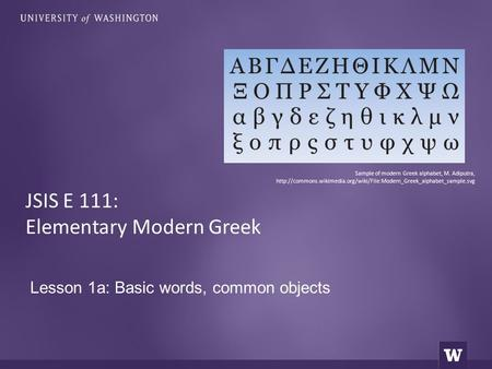 Lesson 1a: Basic words, common objects JSIS E 111: Elementary Modern Greek Sample of modern Greek alphabet, M. Adiputra,