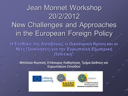 Jean Monnet Workshop 20/2/2012 New Challenges and Approaches in the European Foreign Policy Η Συνθήκη της Λισαβόνας, η Οικονομική Κρίση και οι Νέες Προκλήσεις.