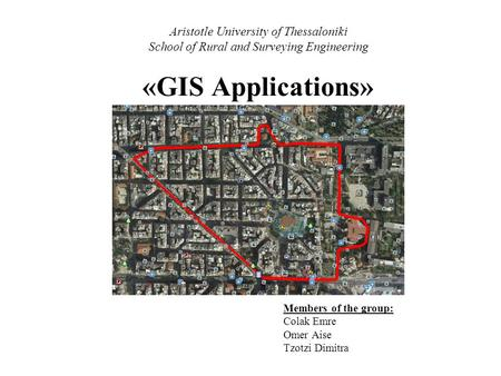 Aristotle University of Thessaloniki School of Rural and Surveying Engineering «GIS Applications» Members of the group: Colak Emre Omer Aise Tzotzi Dimitra.