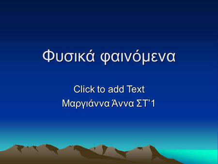 Click to add Text Φυσικά φαινόμενα Μαργιάννα Άννα ΣΤ'1.