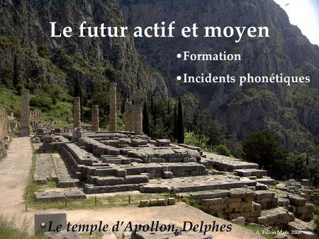 A. Fillon Mars 2006 Le futur actif et moyen Le temple dApollon, Delphes Formation Incidents phonétiques A. Fillon Mars 2006.
