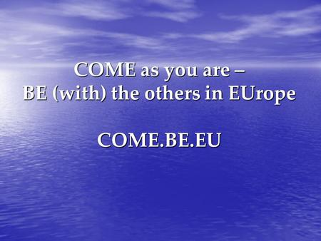 COME as you are – BE (with) the others in EUrope COME.BE.EU.