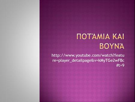 Ποτάμια και βουνά http://www.youtube.com/watch?featu re=player_detailpage&v=kMyTGe2wFBc #t=9.