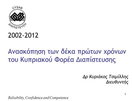 Reliability, Confidence and Competence 1 2002-2012 Ανασκόπηση των δέκα πρώτων χρόνων του Κυπριακού Φορέα Διαπίστευσης Δρ Κυριάκος Τσιμίλλης Διευθυντής,