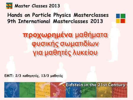 Master Classes 2013 Hands on Particle Physics Masterclasses 9th International Masterclasses 2013 προχωρημένα μαθήματα φυσικής σωματιδίων για μαθητές λυκείου.