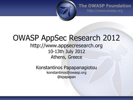 The OWASP Foundation  OWASP AppSec Research 2012  10-13th July 2012 Athens, Greece Konstantinos Papapanagiotou.