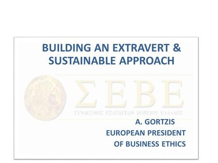 BUILDING AN EXTRAVERT & SUSTAINABLE APPROACH A. GORTZIS EUROPEAN PRESIDENT OF BUSINESS ETHICS.