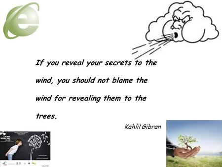 If you reveal your secrets to the wind, you should not blame the wind for revealing them to the trees. Kahlil Gibran.