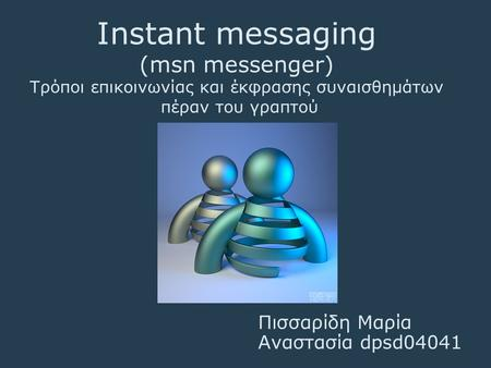 Instant messaging (msn messenger) Τρόποι επικοινωνίας και έκφρασης συναισθημάτων πέραν του γραπτού Πισσαρίδη Μαρία Αναστασία dpsd04041.