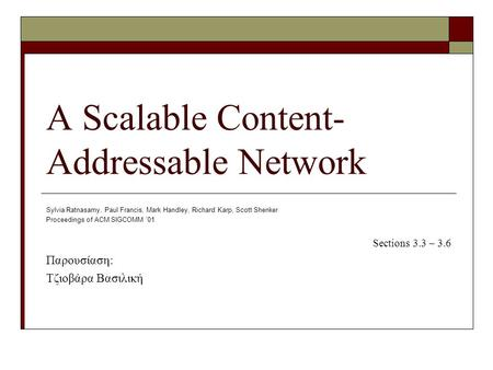 A Scalable Content- Addressable Network Sylvia Ratnasamy, Paul Francis, Mark Handley, Richard Karp, Scott Shenker Proceedings of ACM SIGCOMM '01 Sections.