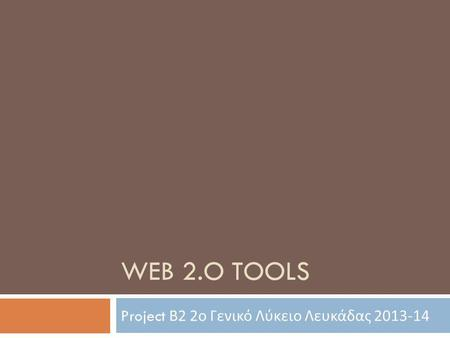 WEB 2.O TOOLS Project Β 2 2 ο Γενικό Λύκειο Λευκάδας 2013-14.
