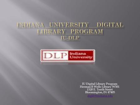 IU Digital Library Program Herman B Wells Library W501 1320 E. Tenth Street Bloomington, IN 47405