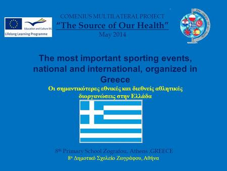 "8 th Primary School Zografou, Athens,GREECE 8 ο Δημοτικό Σχολείο Ζωγράφου, Αθήνα COMENIUS MULTILATERAL PROJECT ""The Source of Our Health"" May 2014 The."