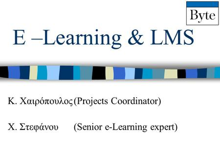 E –Learning & LMS Κ. Χαιρόπουλος(Projects Coordinator) Χ. Στεφάνου(Senior e-Learning expert)