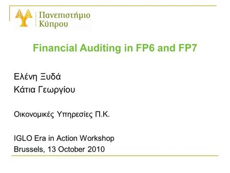 Financial Auditing in FP6 and FP7 Ελένη Ξυδά Κάτια Γεωργίου Οικονομικές Υπηρεσίες Π.Κ. IGLO Era in Action Workshop Brussels, 13 October 2010.