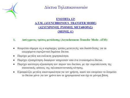 Slide 1 Δίκτυα Τηλεπικοινωνιών ENOTHTA 12 η A.T.M. (ASYNCHRONOUS TRANSFER MODE) (AΣΥΓΧΡΟΝΟΣ ΡΥΘΜΟΣ ΜΕΤΑΦΟΡΑΣ) (ΜΕΡΟΣ Α') 1.Ασύγχρονος τρόπος μετάδοσης.