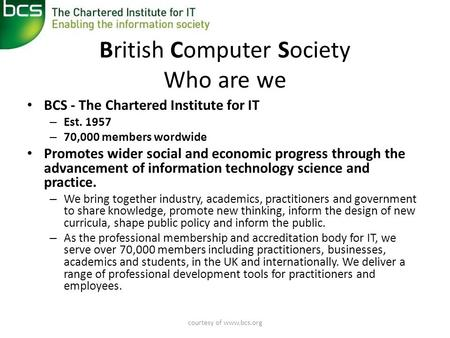 Courtesy of www.bcs.org British Computer Society Who are we • BCS - The Chartered Institute for IT – Est. 1957 – 70,000 members wordwide • Promotes wider.